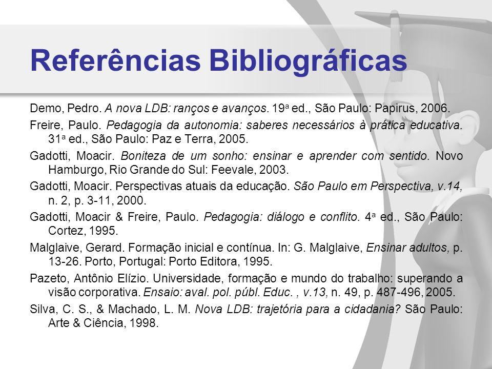 Referências Bibliográficas Demo, Pedro. A nova LDB: ranços e avanços. 19 a ed., São Paulo: Papirus, 2006. Freire, Paulo. Pedagogia da autonomia: saber