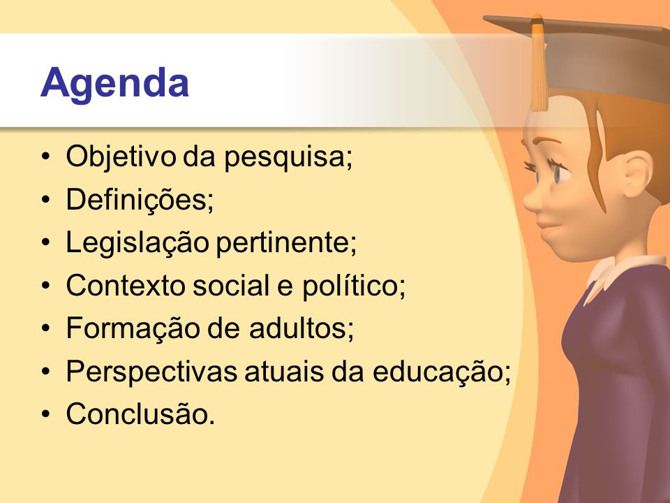 Agenda Objetivo da pesquisa; Definições; Legislação pertinente; Contexto social e político; Formação de adultos; Perspectivas atuais da educação; Conc