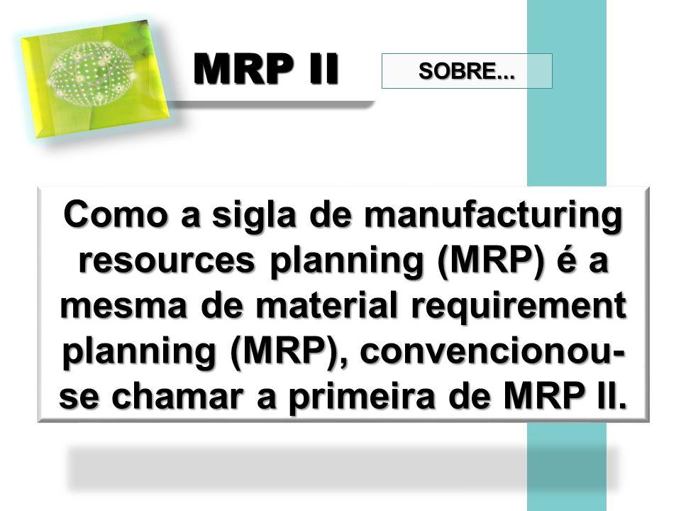 MRP II Como a sigla de manufacturing resources planning (MRP) é a mesma de material requirement planning (MRP), convencionou- se chamar a primeira de