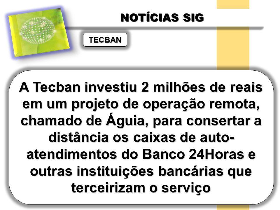 NOTÍCIAS SIG A Tecban investiu 2 milhões de reais em um projeto de operação remota, chamado de Águia, para consertar a distância os caixas de auto- at