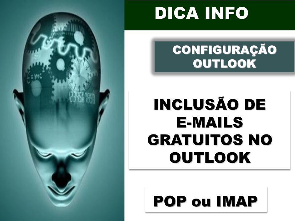 DICA INFO CONFIGURAÇÃO OUTLOOK CONFIGURAÇÃO OUTLOOK INCLUSÃO DE E-MAILS GRATUITOS NO OUTLOOK POP ou IMAP