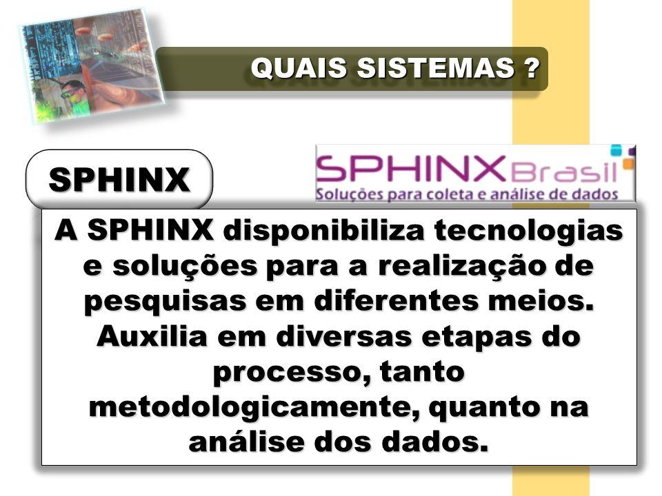 QUAIS SISTEMAS ? A SPHINX disponibiliza tecnologias e soluções para a realização de pesquisas em diferentes meios. Auxilia em diversas etapas do proce
