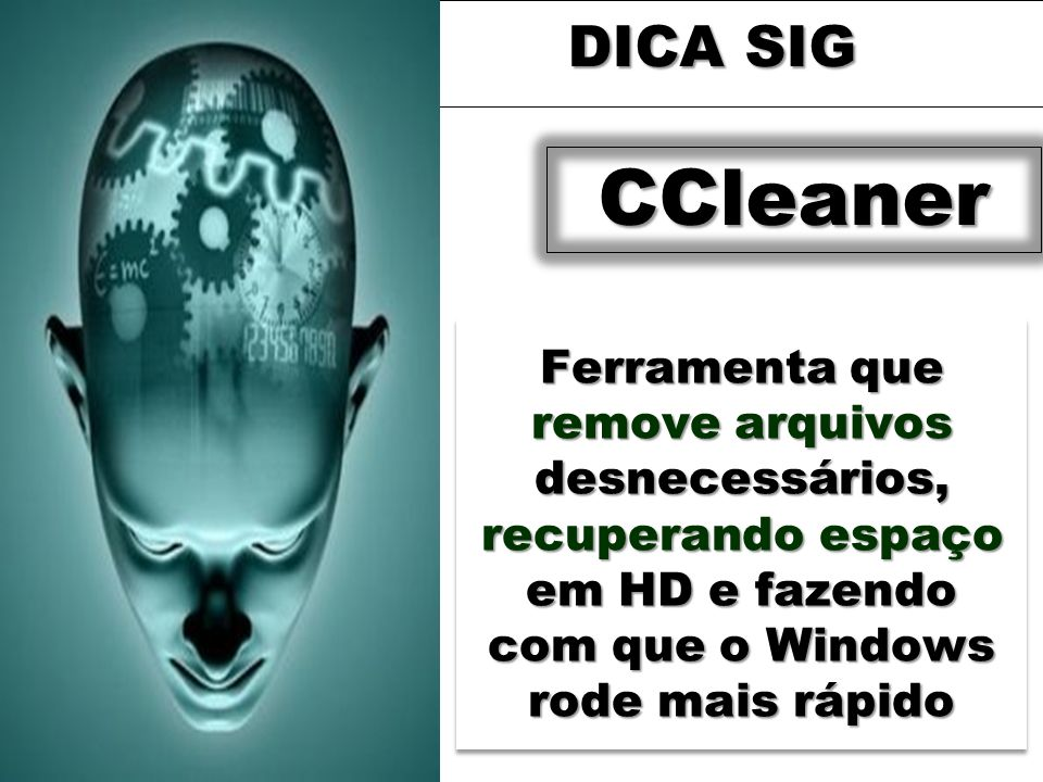 Ferramenta que remove arquivos desnecessários, recuperando espaço em HD e fazendo com que o Windows rode mais rápido DICA SIG CCleaner