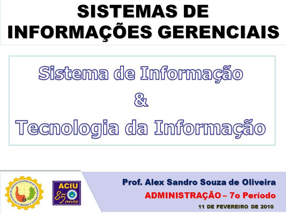 SISTEMAS DE INFORMAÇÕES GERENCIAIS Prof. Alex Sandro Souza de Oliveira 11 DE FEVEREIRO DE 2010 ADMINISTRAÇÃO – 7o Período