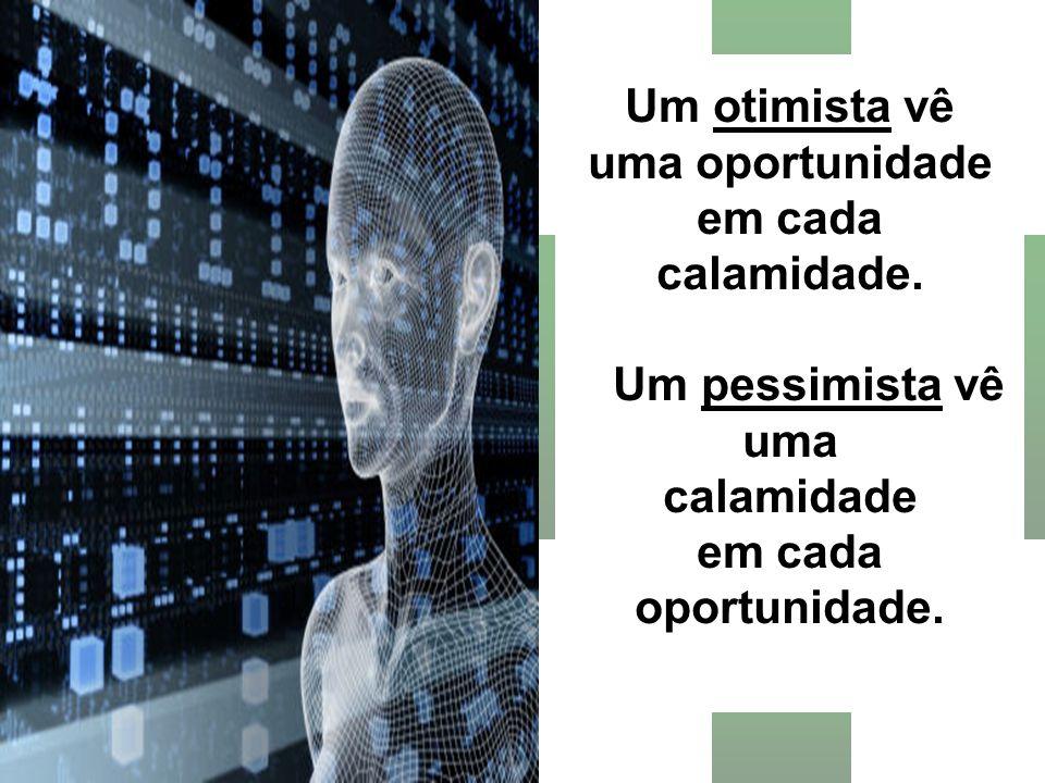 Um otimista vê uma oportunidade em cada calamidade. Um pessimista vê uma calamidade em cada oportunidade.