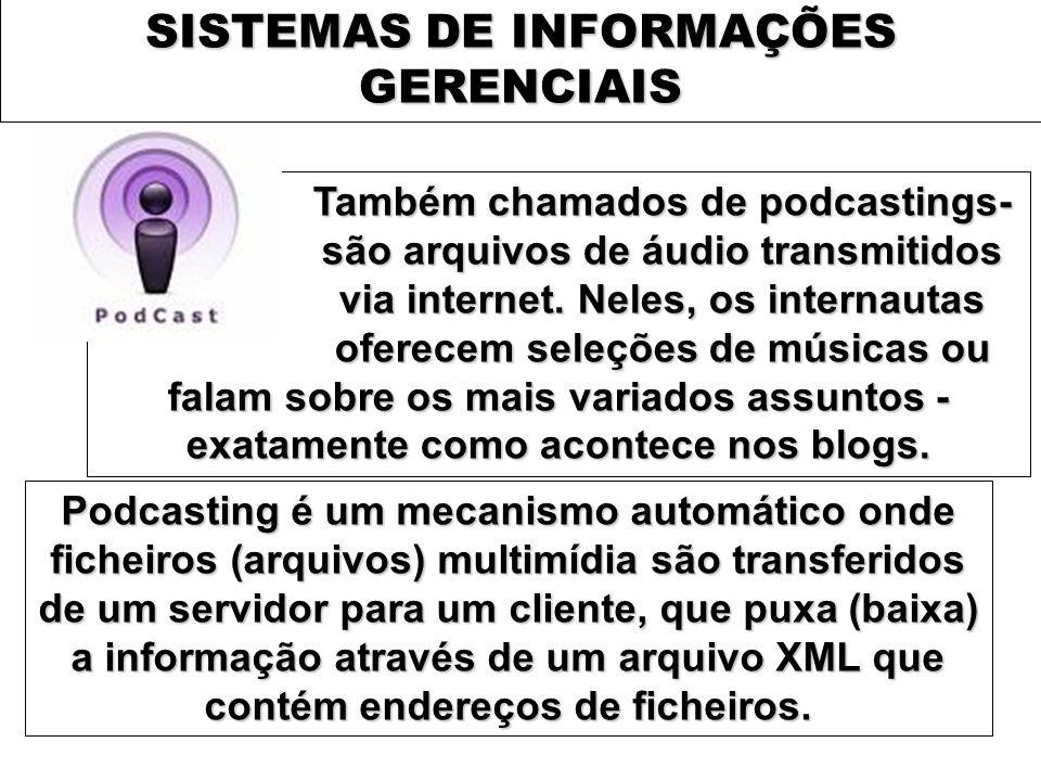 SISTEMAS DE INFORMAÇÕES GERENCIAIS Também chamados de podcastings- são arquivos de áudio transmitidos via internet. Neles, os internautas oferecem sel