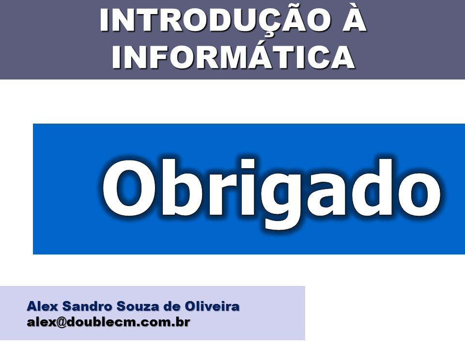INTRODUÇÃO À INFORMÁTICA Alex Sandro Souza de Oliveira alex@doublecm.com.br