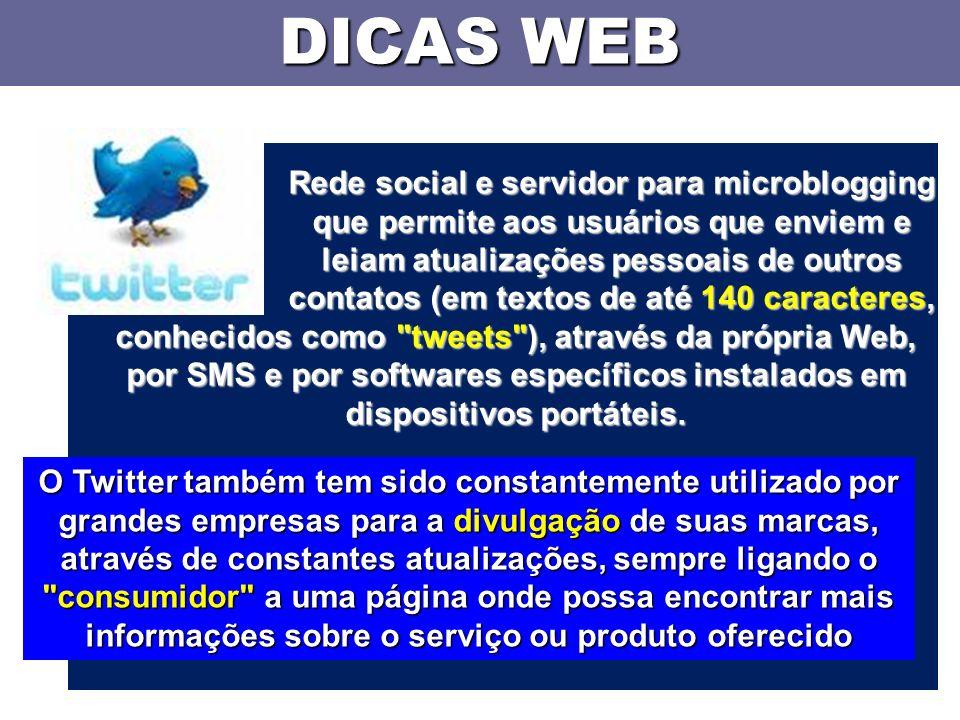 DICAS WEB Rede social e servidor para microblogging que permite aos usuários que enviem e leiam atualizações pessoais de outros contatos (em textos de até 140 caracteres, conhecidos como tweets ), através da própria Web, por SMS e por softwares específicos instalados em dispositivos portáteis.