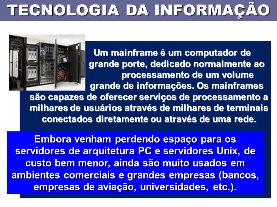 TECNOLOGIA DA INFORMAÇÃO Um mainframe é um computador de grande porte, dedicado normalmente ao processamento de um volume grande de informações.