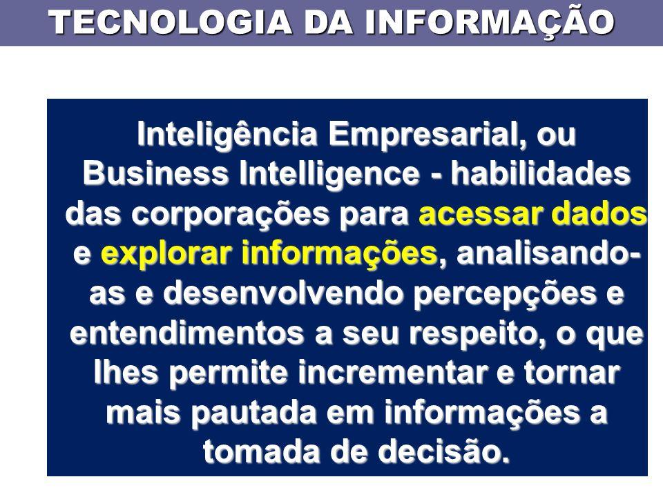 TECNOLOGIA DA INFORMAÇÃO Inteligência Empresarial, ou Business Intelligence - habilidades das corporações para acessar dados e explorar informações, analisando- as e desenvolvendo percepções e entendimentos a seu respeito, o que lhes permite incrementar e tornar mais pautada em informações a tomada de decisão.