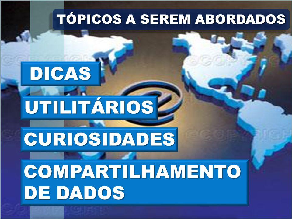 TÓPICOS A SEREM ABORDADOS DICAS UTILITÁRIOS CURIOSIDADES COMPARTILHAMENTO DE DADOS