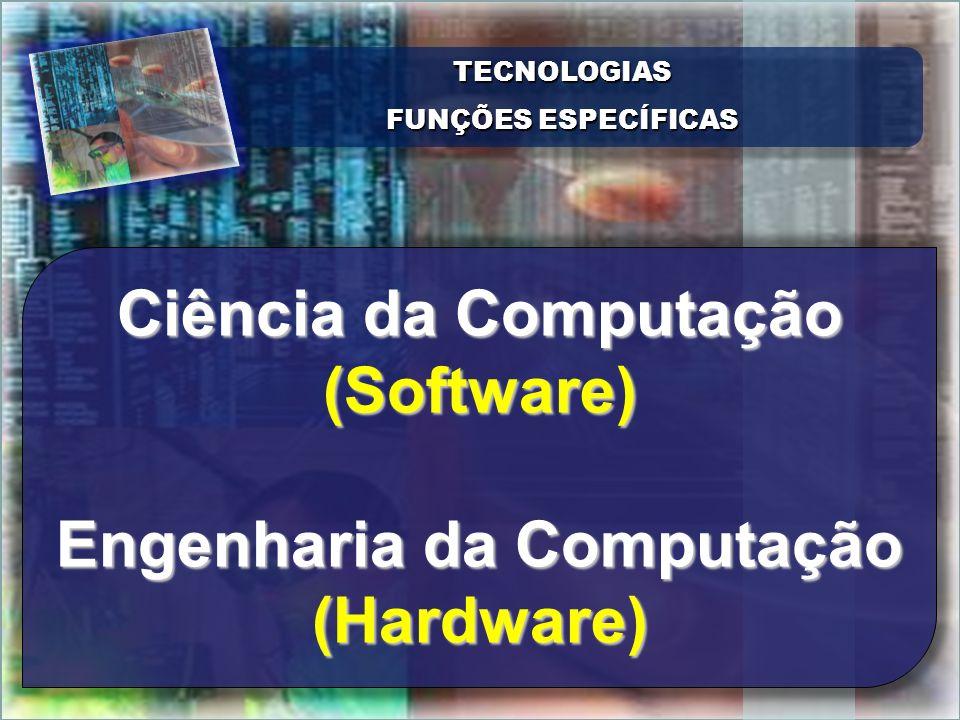 TECNOLOGIAS FUNÇÕES ESPECÍFICAS TECNOLOGIAS Ciência da Computação (Software) Engenharia da Computação (Hardware)