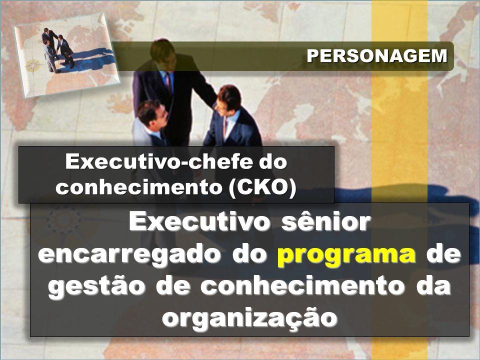 PERSONAGEMPERSONAGEM Executivo sênior encarregado do programa de gestão de conhecimento da organização Executivo-chefe do conhecimento (CKO)