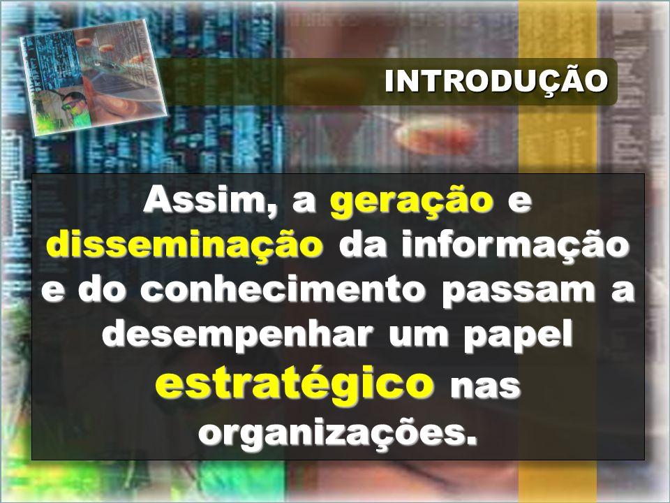 INTRODUÇÃOINTRODUÇÃO Assim, a geração e disseminação da informação e do conhecimento passam a desempenhar um papel estratégico nas organizações.