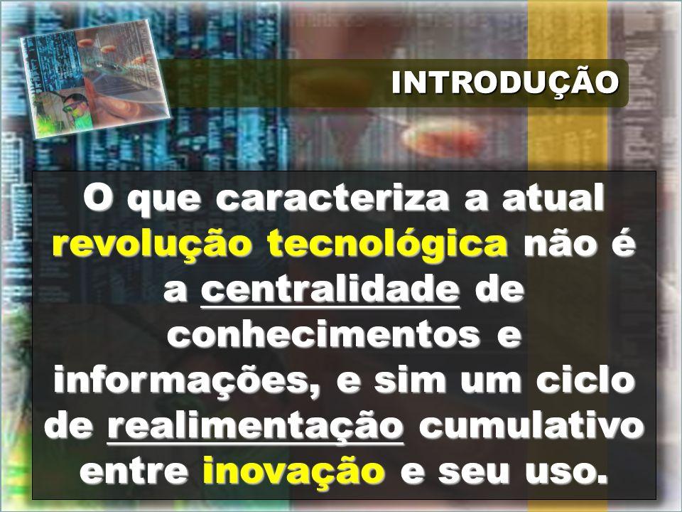 INTRODUÇÃOINTRODUÇÃO O que caracteriza a atual revolução tecnológica não é a centralidade de conhecimentos e informações, e sim um ciclo de realimenta