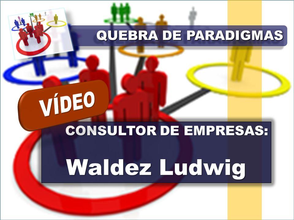 CONSULTOR DE EMPRESAS: Waldez Ludwig QUEBRA DE PARADIGMAS