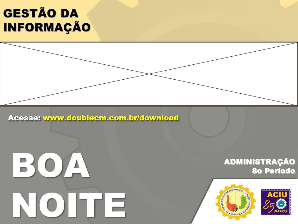 GESTÃO DA INFORMAÇÃO BOA NOITE ADMINISTRAÇÃO 8o Período Acesse: www.doublecm.com.br/download
