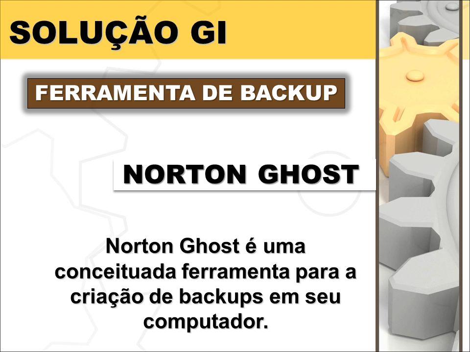 SOLUÇÃO GI FERRAMENTA DE BACKUP NORTON GHOST Norton Ghost é uma conceituada ferramenta para a criação de backups em seu computador.