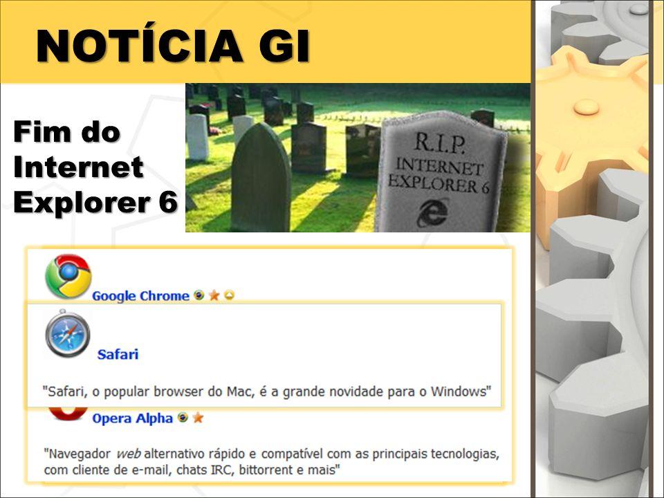 NOTÍCIA GI Fim do Internet Explorer 6 A própria Microsoft está recomendando que os usuários mudem de navegador.