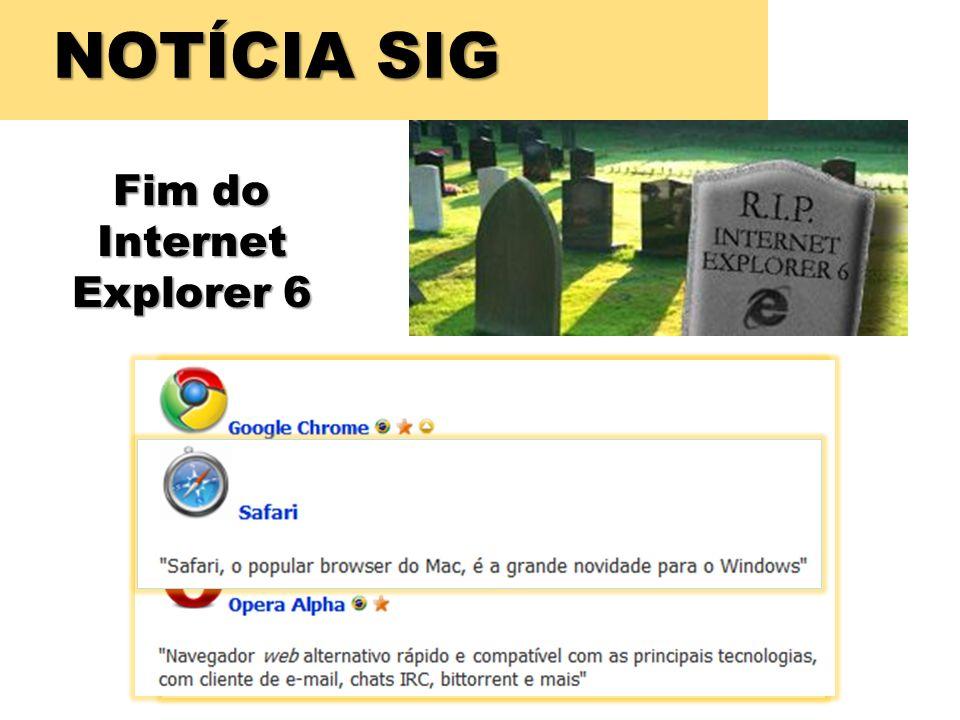 NOTÍCIA SIG Fim do Internet Explorer 6 A própria Microsoft está recomendando que os usuários mudem de navegador.