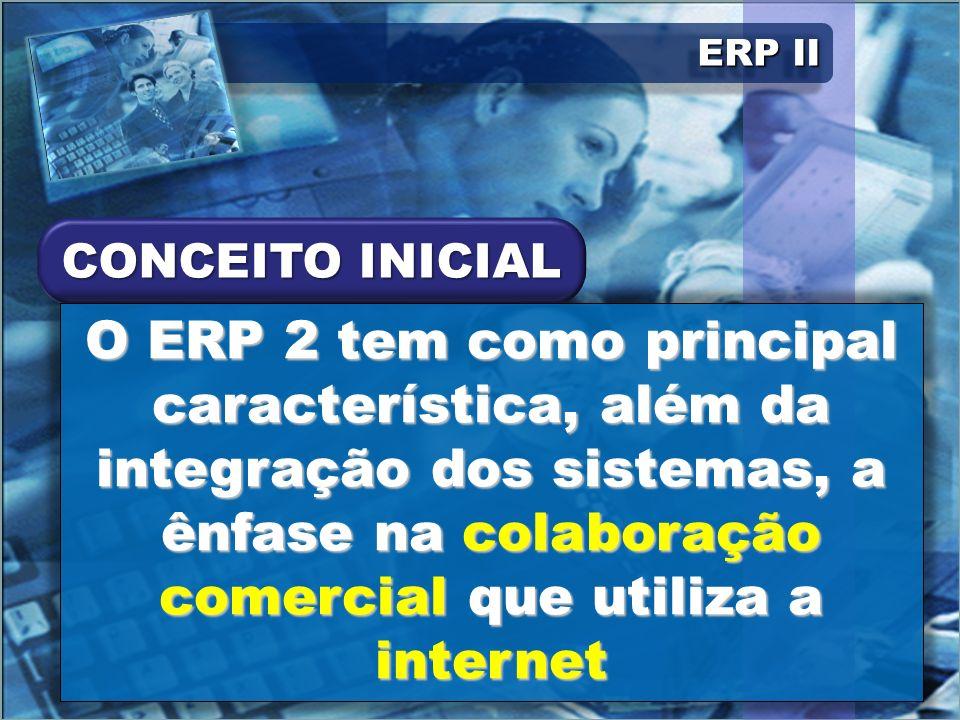 ERP II O ERP 2 tem como principal característica, além da integração dos sistemas, a ênfase na colaboração comercial que utiliza a internet