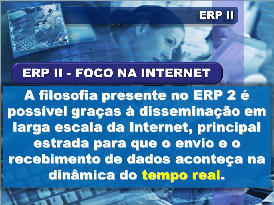 ERP II A filosofia presente no ERP 2 é possível graças à disseminação em larga escala da Internet, principal estrada para que o envio e o recebimento