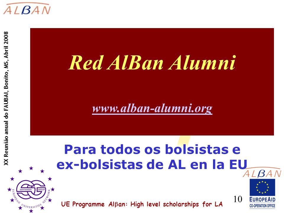 UE Programme Al an: High level scholarships for LA XX Reunião anual do FAUBAI, Bonito, MS, Abril 2008 10 Red AlBan Alumni www.alban-alumni.org www.alban-alumni.org Para todos os bolsistas e ex-bolsistas de AL en la EU