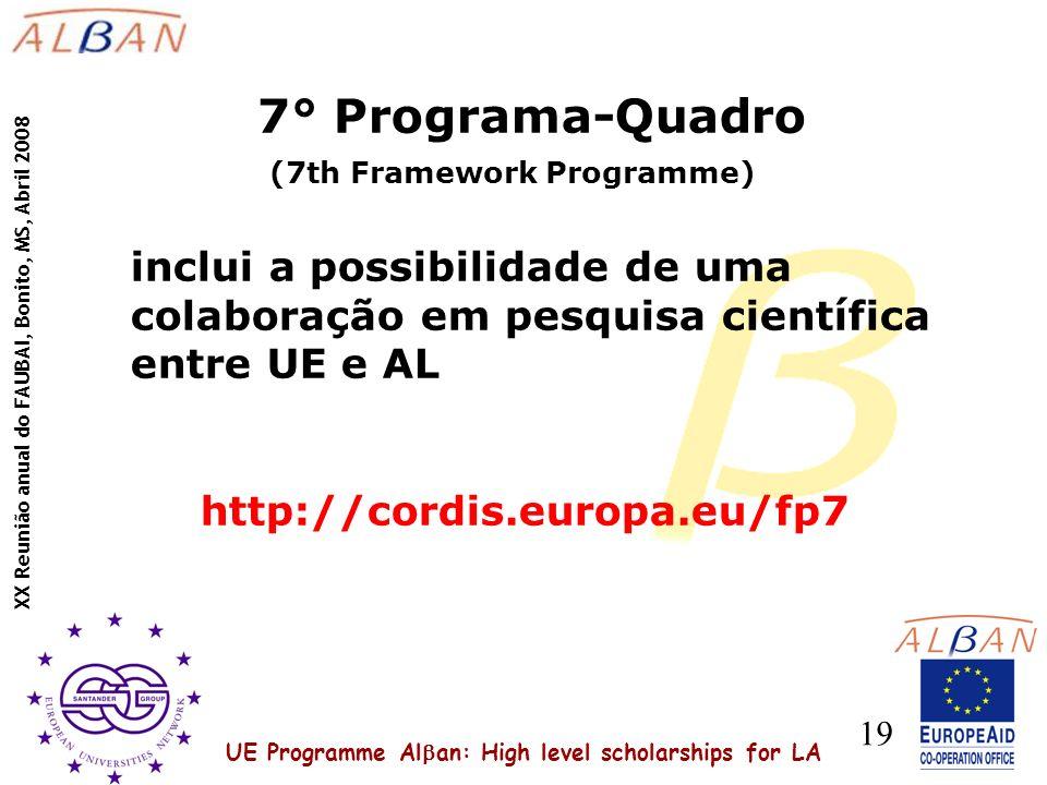UE Programme Al an: High level scholarships for LA XX Reunião anual do FAUBAI, Bonito, MS, Abril 2008 19 7° Programa-Quadro (7th Framework Programme) inclui a possibilidade de uma colaboração em pesquisa científica entre UE e AL http://cordis.europa.eu/fp7