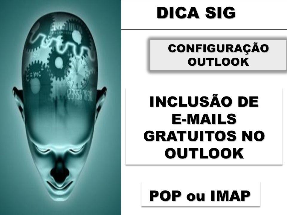 DICA SIG CONFIGURAÇÃO OUTLOOK INCLUSÃO DE E-MAILS GRATUITOS NO OUTLOOK POP ou IMAP