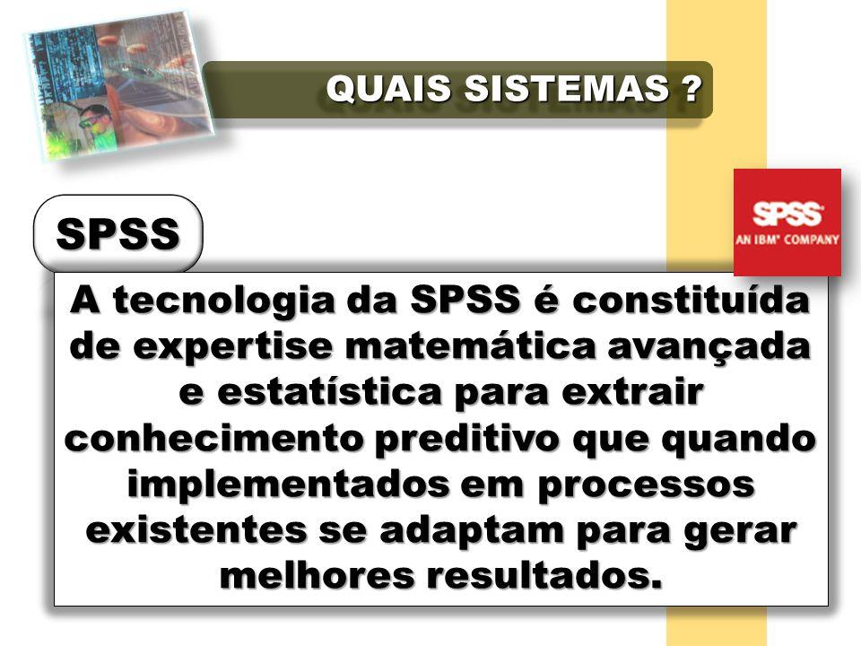 QUAIS SISTEMAS ? A tecnologia da SPSS é constituída de expertise matemática avançada e estatística para extrair conhecimento preditivo que quando impl