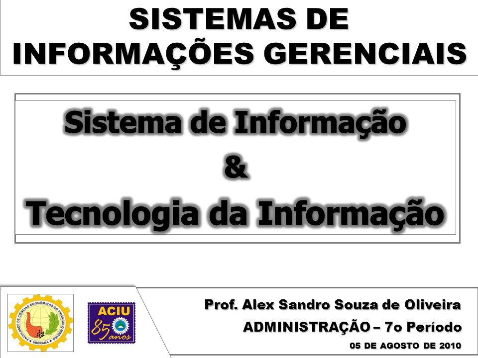 SISTEMAS DE INFORMAÇÕES GERENCIAIS Prof. Alex Sandro Souza de Oliveira 05 DE AGOSTO DE 2010 ADMINISTRAÇÃO – 7o Período