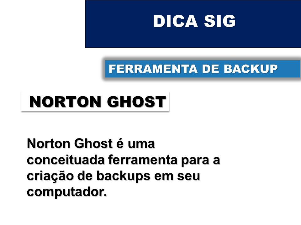 DICA SIG FERRAMENTA DE BACKUP NORTON GHOST Norton Ghost é uma conceituada ferramenta para a criação de backups em seu computador.