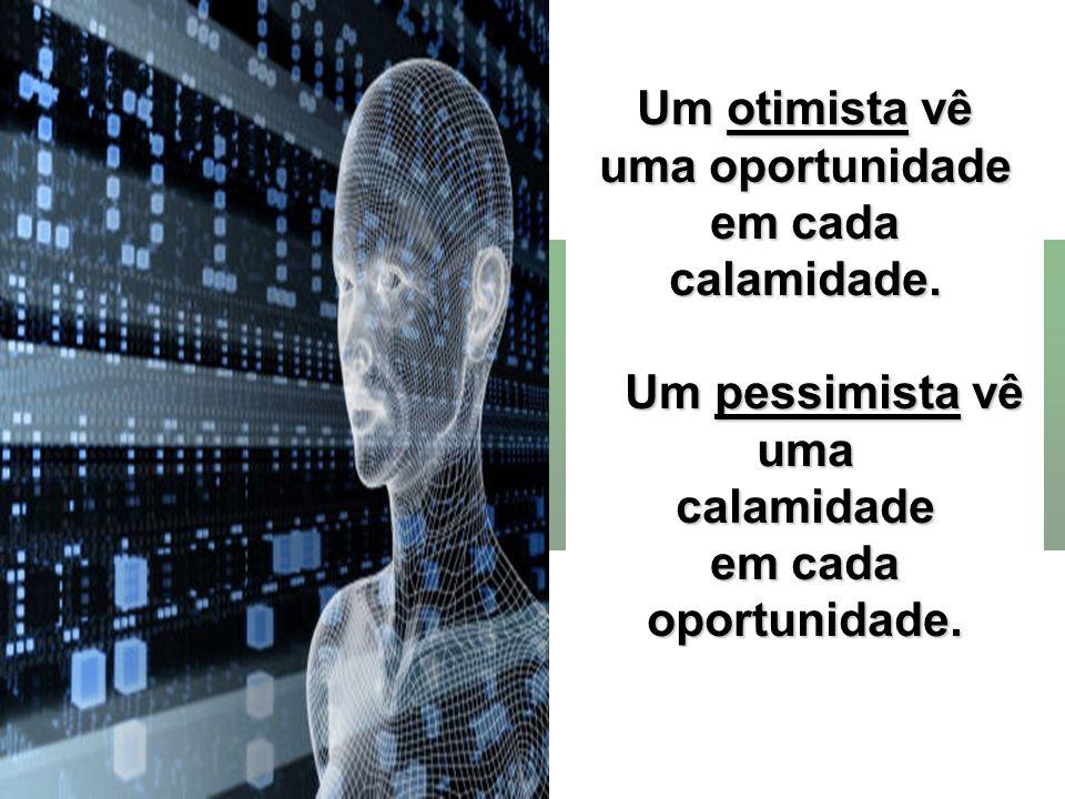 Um otimista vê uma oportunidade em cada calamidade. Um pessimista vê Um pessimista vêumacalamidade em cada oportunidade.