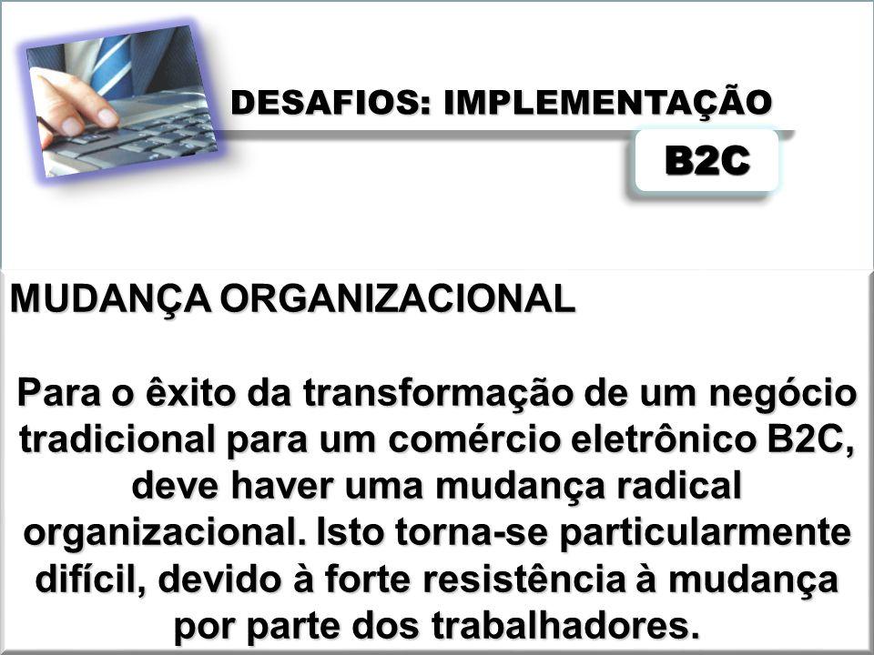 DESAFIOS: IMPLEMENTAÇÃO B2CB2C MUDANÇA ORGANIZACIONAL Para o êxito da transformação de um negócio tradicional para um comércio eletrônico B2C, deve ha