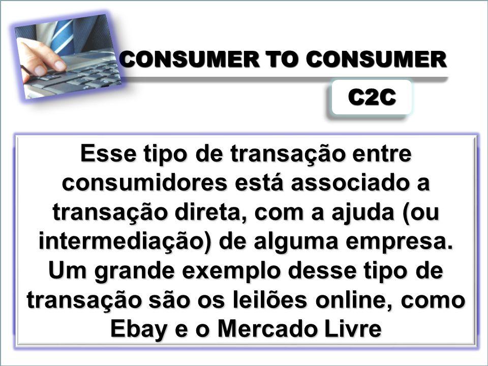 CONSUMER TO CONSUMER C2CC2C Referência ao comércio eletrônico que se desenvolve entre usuários particulares da Internet. Aqui o comércio de bens ou se