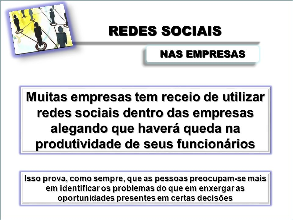 REDES SOCIAIS NAS EMPRESAS Muitas empresas tem receio de utilizar redes sociais dentro das empresas alegando que haverá queda na produtividade de seus