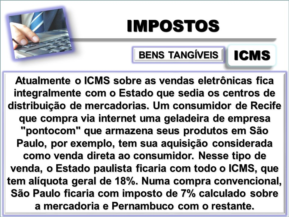 IMPOSTOSIMPOSTOS Atualmente o ICMS sobre as vendas eletrônicas fica integralmente com o Estado que sedia os centros de distribuição de mercadorias. Um