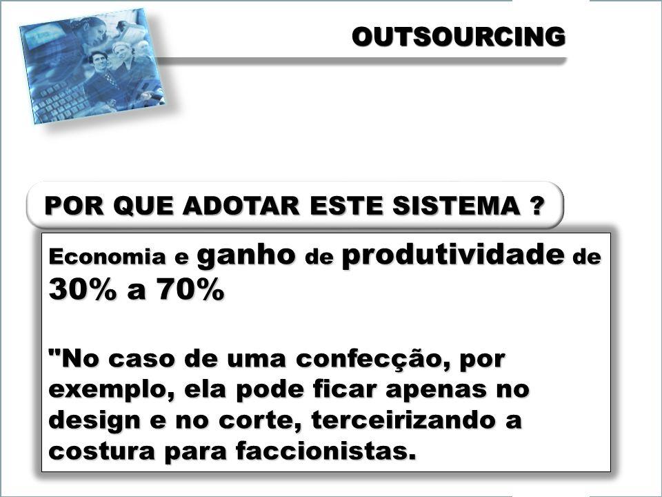 OUTSOURCINGOUTSOURCING Economia e ganho de produtividade de 30% a 70% No caso de uma confecção, por exemplo, ela pode ficar apenas no design e no corte, terceirizando a costura para faccionistas.