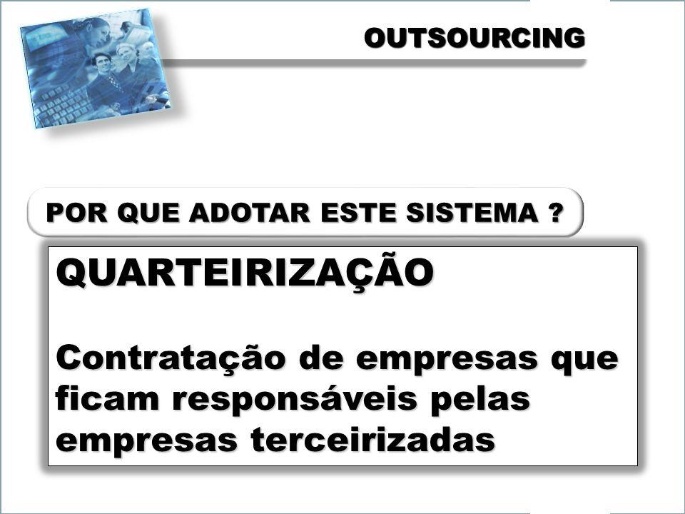 OUTSOURCINGOUTSOURCING QUARTEIRIZAÇÃO Contratação de empresas que ficam responsáveis pelas empresas terceirizadas