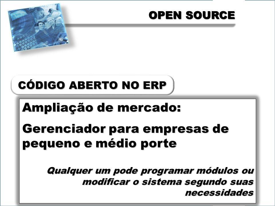 OPEN SOURCE Ampliação de mercado: Gerenciador para empresas de pequeno e médio porte Qualquer um pode programar módulos ou modificar o sistema segundo suas necessidades