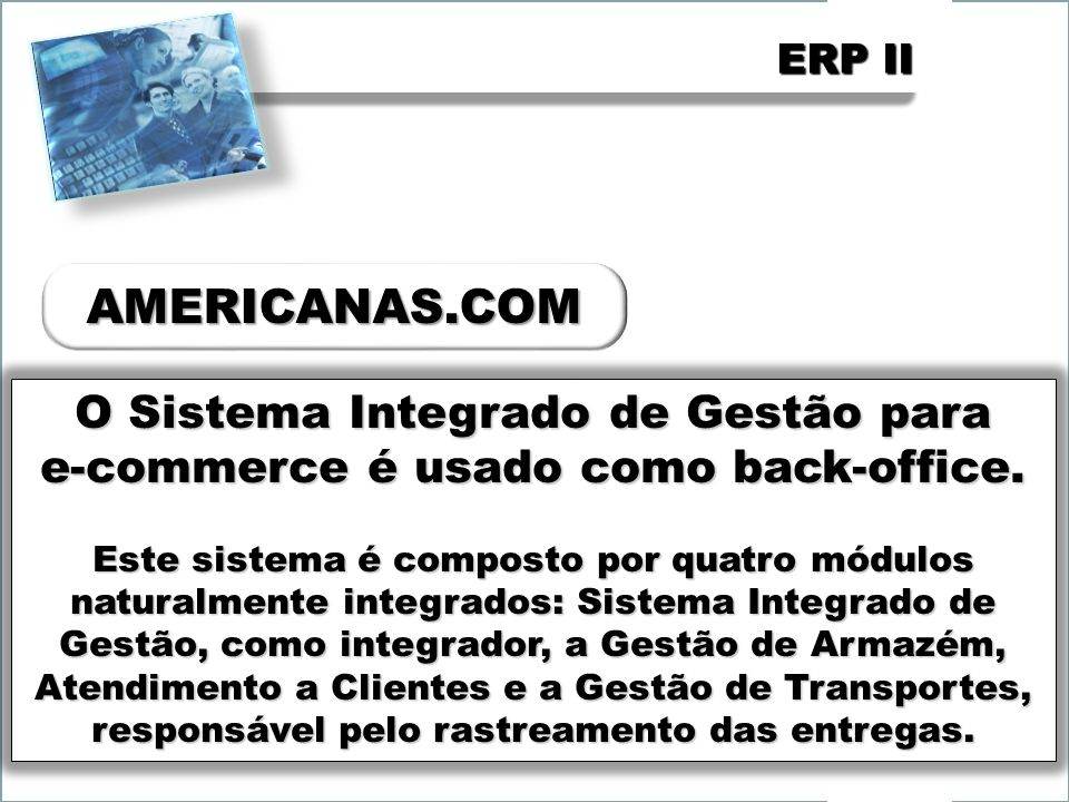 ERP II Composto pelos módulos comercial, financeiro e de suprimentos, que são completamente integrados em tempo real.