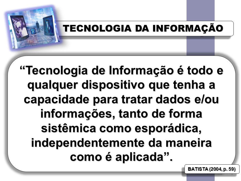 TECNOLOGIA DA INFORMAÇÃO Tecnologia de Informação é todo e qualquer dispositivo que tenha a capacidade para tratar dados e/ou informações, tanto de forma sistêmica como esporádica, independentemente da maneira como é aplicada.