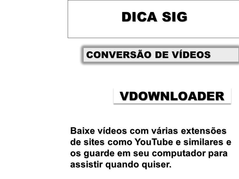 DICA SIG CONVERSÃO DE VÍDEOS VDOWNLOADER Baixe vídeos com várias extensões de sites como YouTube e similares e os guarde em seu computador para assistir quando quiser.