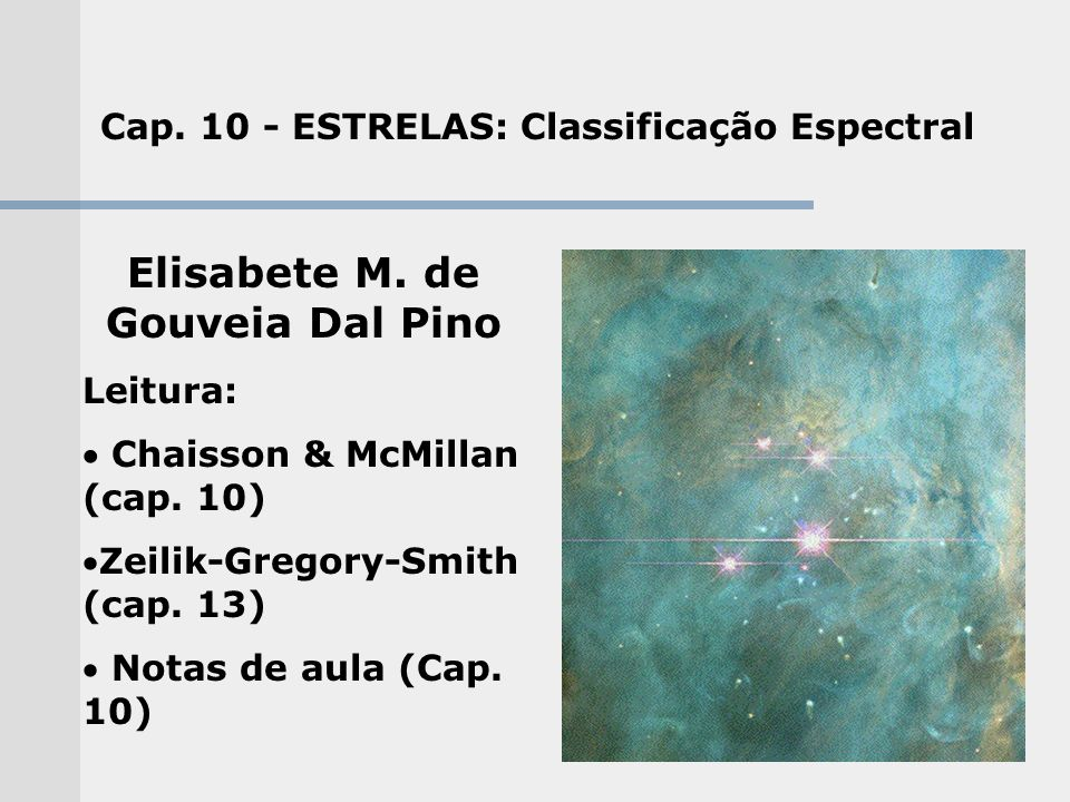 Cap. 10 - ESTRELAS: Classificação Espectral Elisabete M. de Gouveia Dal Pino Leitura: Chaisson & McMillan (cap. 10) Zeilik-Gregory-Smith (cap. 13) Not