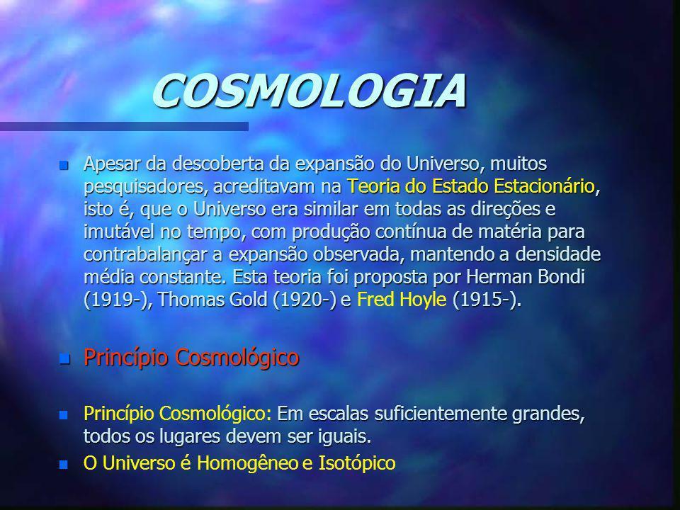 COSMOLOGIA n Apesar da descoberta da expansão do Universo, muitos pesquisadores, acreditavam na Teoria do Estado Estacionário, isto é, que o Universo