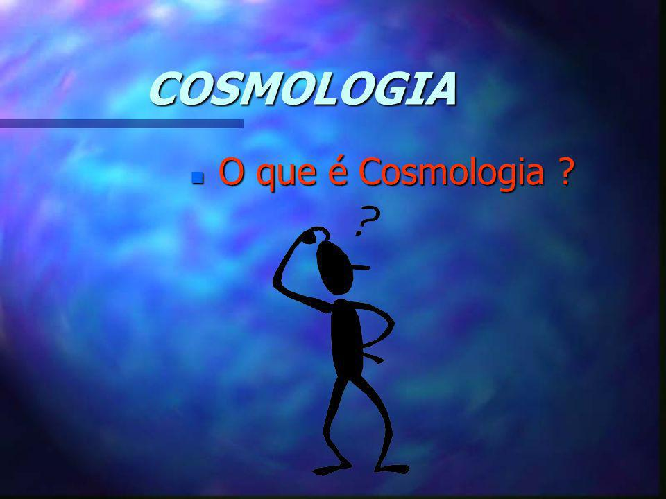 COSMOLOGIA n O que é Cosmologia ?