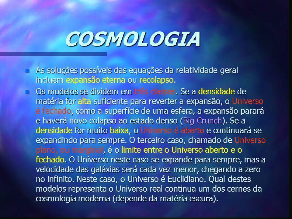 COSMOLOGIA n As soluções possíveis das equações da relatividade geral incluem ou. n As soluções possíveis das equações da relatividade geral incluem e