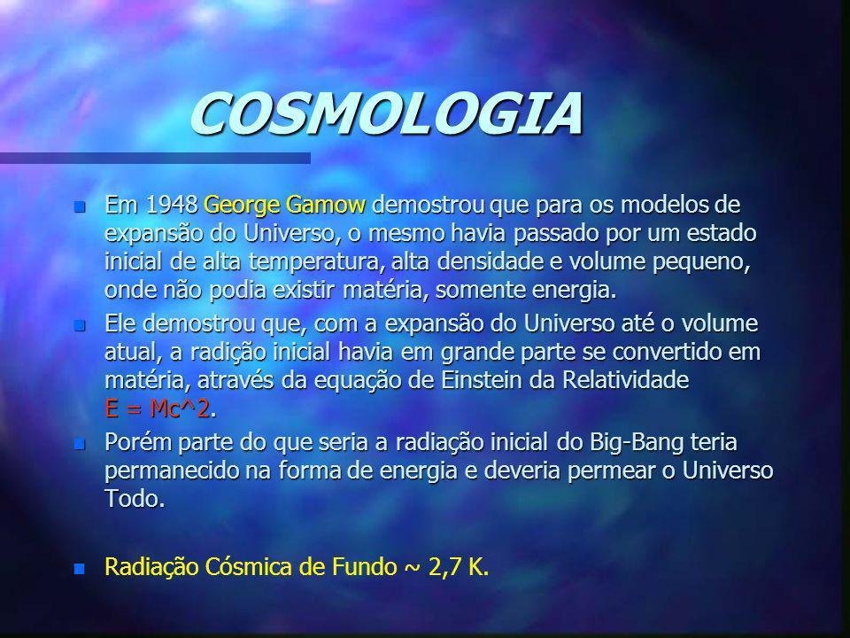 COSMOLOGIA n Em 1948 George Gamow demostrou que para os modelos de expansão do Universo, o mesmo havia passado por um estado inicial de alta temperatu