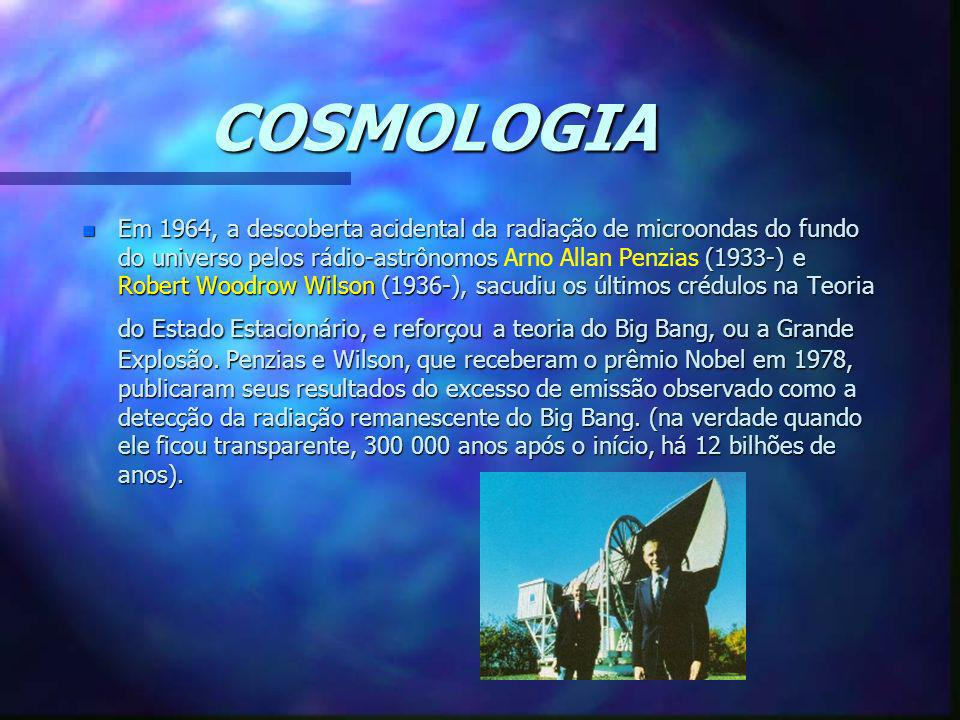 COSMOLOGIA n Em 1964, a descoberta acidental da radiação de microondas do fundo do universo pelos rádio-astrônomos (1933-) e Robert Woodrow Wilson (19