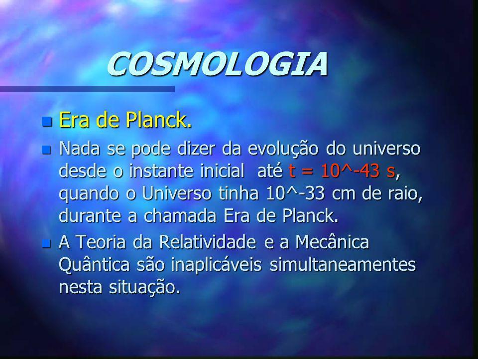 COSMOLOGIA n Era de Planck. n Nada se pode dizer da evolução do universo desde o instante inicial até t = 10^-43 s, quando o Universo tinha 10^-33 cm
